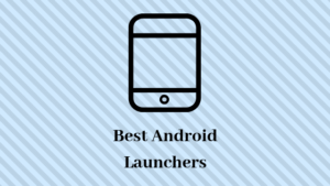 5 Best Fastest Android Launcher For Enhance Look And Speed